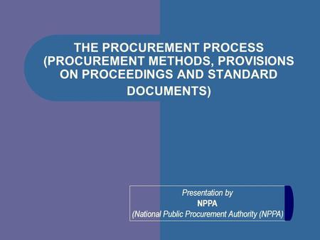 Presentation by NPPA (National Public Procurement Authority (NPPA) THE PROCUREMENT PROCESS (PROCUREMENT METHODS, PROVISIONS ON PROCEEDINGS AND STANDARD.