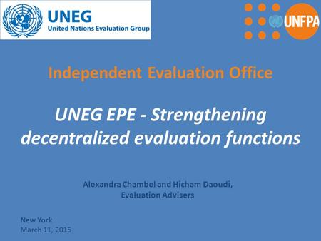 Independent Evaluation Office UNEG EPE - Strengthening decentralized evaluation functions New York March 11, 2015 Alexandra Chambel and Hicham Daoudi,