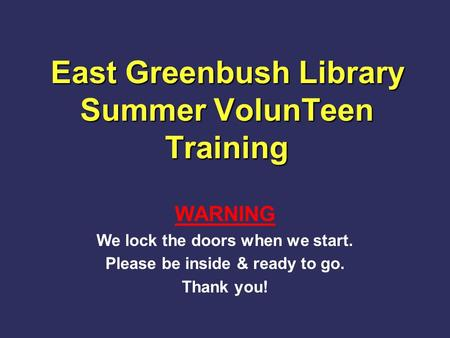 East Greenbush Library Summer VolunTeen Training WARNING We lock the doors when we start. Please be inside & ready to go. Thank you!