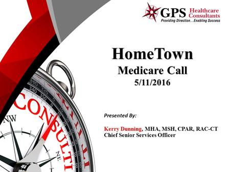 HomeTown Medicare Call 5/11/2016 Kerry Dunning, MHA, MSH, CPAR, RAC-CT Chief Senior Services Officer Presented By:
