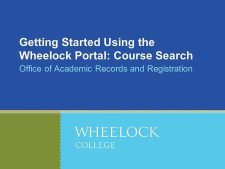 Getting Started Using the Wheelock Portal: Course Search Office of Academic Records and Registration.