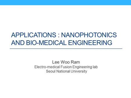APPLICATIONS : NANOPHOTONICS AND BIO-MEDICAL ENGINEERING Lee Woo Ram Electro-medical Fusion Engineering lab Seoul National University.