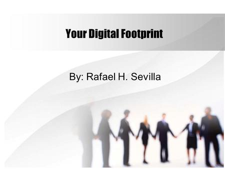 Your Digital Footprint By: Rafael H. Sevilla. How might your digital footprint affect your future opportunities? The obvious one would be how it affects.