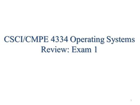 CSCI/CMPE 4334 Operating Systems Review: Exam 1 1.