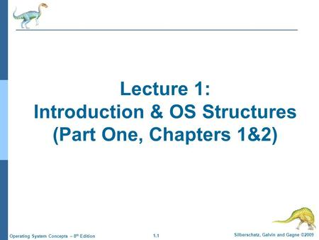 1.1 Silberschatz, Galvin and Gagne ©2009 Operating System Concepts – 8 th Edition Lecture 1: Introduction & OS Structures (Part One, Chapters 1&2)