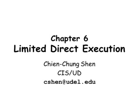 Chapter 6 Limited Direct Execution Chien-Chung Shen CIS/UD