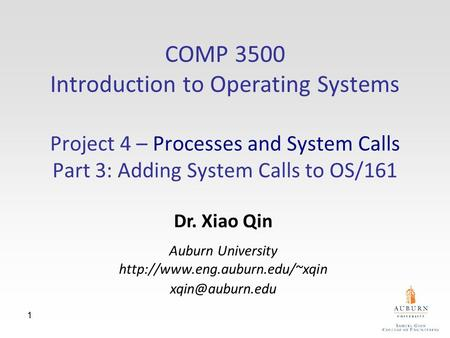 1 COMP 3500 Introduction to Operating Systems Project 4 – Processes and System Calls Part 3: Adding System Calls to OS/161 Dr. Xiao Qin Auburn University.