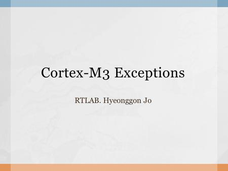 Cortex-M3 Exceptions RTLAB. Hyeonggon Jo.  Exceptions Exception types & priority Abort model SVC and PendSV  Interrupt operation Pre-emption & Exit.