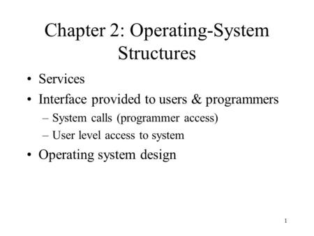 1 Chapter 2: Operating-System Structures Services Interface provided to users & programmers –System calls (programmer access) –User level access to system.