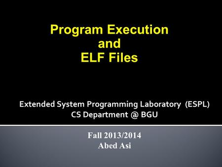 Program Execution and ELF Files Extended System Programming Laboratory (ESPL) CS BGU Fall 2013/2014 Abed Asi.
