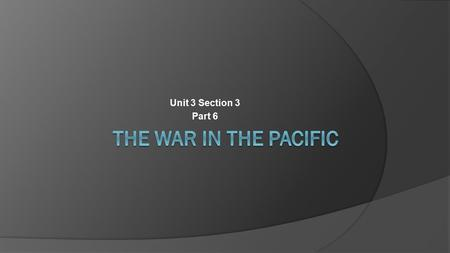 Unit 3 Section 3 Part 6. A. A Slow Start for the Allies  Pearl Harbor had been a success for Japan  Limited U.S. ability to strike back  Provided a.