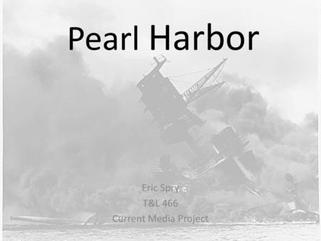 Pearl Harbor Eric Spry T&L 466 Current Media Project.