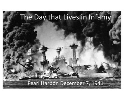 Pearl Harbor December 7, 1941 The Day that Lives in Infamy.