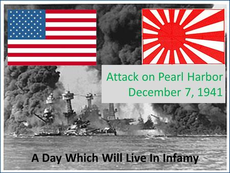 Attack on Pearl Harbor December 7, 1941 A Day Which Will Live In Infamy.