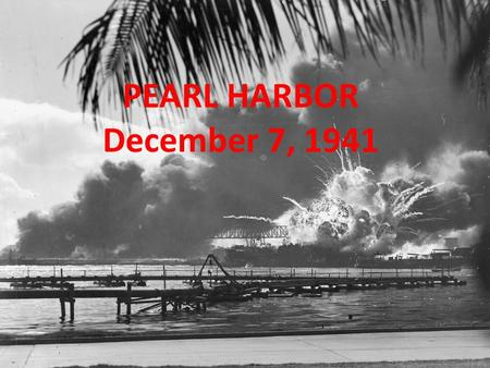 PEARL HARBOR December 7, 1941 High School Notes Time!!! Stuff to possibly know for the quiz is in RED! Practice summarizing what you see/read!