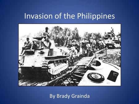 By Brady Grainda Invasion of the Philippines. Date: December 7, 1941 – May 5, 1942 Involved Countries: The Philippines, United States and Japan Historical.