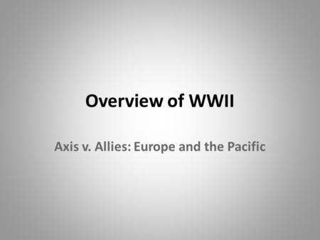 Overview of WWII Axis v. Allies: Europe and the Pacific.