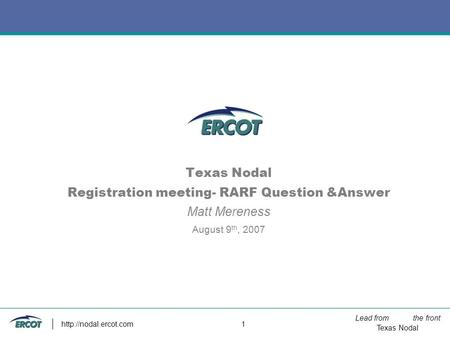 Lead from the front Texas Nodal  1 Texas Nodal Registration meeting- RARF Question &Answer Matt Mereness August 9 th, 2007.