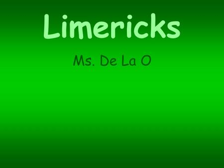 Limericks Ms. De La O. What is a Limerick? Instructional Strategy A five-line poem written with one couplet and one triplet. The rhyme pattern is a a.