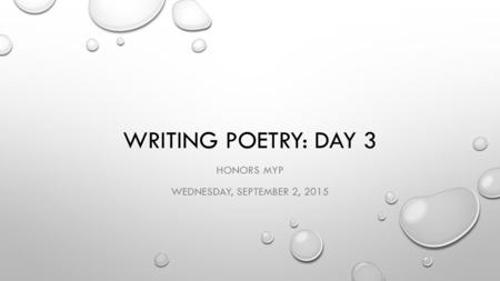 WRITING POETRY: DAY 3 HONORS MYP WEDNESDAY, SEPTEMBER 2, 2015.