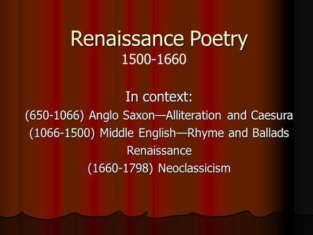 Renaissance Poetry In context: (650-1066) Anglo Saxon—Alliteration and Caesura (1066-1500) Middle English—Rhyme and Ballads Renaissance (1660-1798) Neoclassicism.