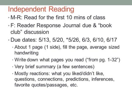 "Independent Reading M-R: Read for the first 10 mins of class F: Reader Response Journal due & ""book club"" discussion Due dates: 5/13, 5/20, *5/26, 6/3,"