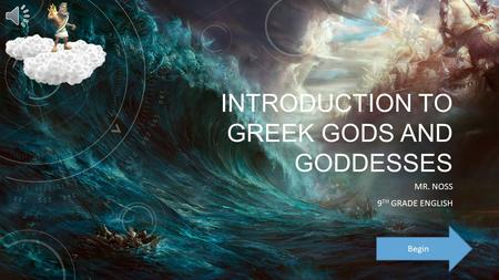 INTRODUCTION TO GREEK GODS AND GODDESSES MR. NOSS 9 TH GRADE ENGLISH Begin.
