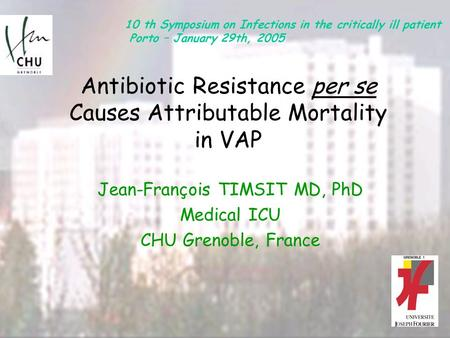 Antibiotic Resistance per se Causes Attributable Mortality in VAP Jean-François TIMSIT MD, PhD Medical ICU CHU Grenoble, France 10 th Symposium on Infections.