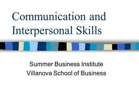 Communication and Interpersonal Skills Summer Business Institute Villanova School of Business.