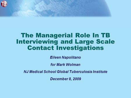 The Managerial Role In TB Interviewing and Large Scale Contact Investigations Eileen Napolitano for Mark Wolman NJ Medical School Global Tuberculosis Institute.