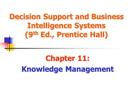Decision Support and Business Intelligence Systems (9 th Ed., Prentice Hall) Chapter 11: Knowledge Management.