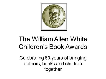 The William Allen White Children's Book Awards Celebrating 60 years of bringing authors, books and children together.