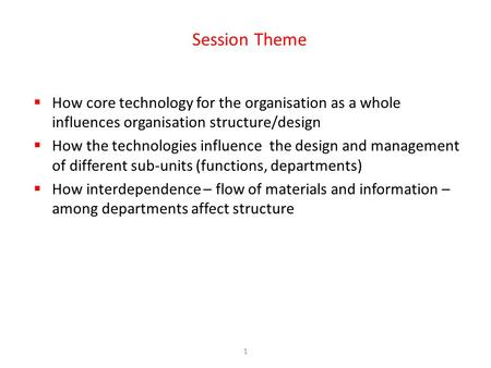 1 Session Theme  How core technology for the organisation as a whole influences organisation structure/design  How the technologies influence the design.