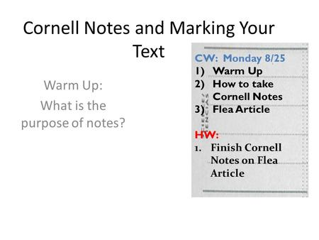 Cornell Notes and Marking Your Text Warm Up: What is the purpose of notes? CW: Monday 8/25 1)Warm Up 2)How to take Cornell Notes 3)Flea Article HW: 1.Finish.