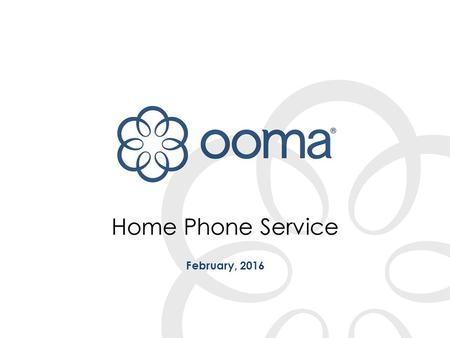 Home Phone Service February, 2016. 2CONFIDENTIAL AND PROPRIETARY | What is Ooma? The smartest home phone is the one that gives you exactly what you want.