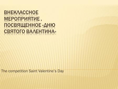 The competition Saint Valentine's Day. Today we can say these words because it is an unusual and special day - Saint Valentine's Day. This happy holiday.