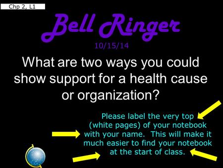 Chp 2, L1 Bell Ringer 10/15/14 What are two ways you could show support for a health cause or organization? Please label the very top (white pages)
