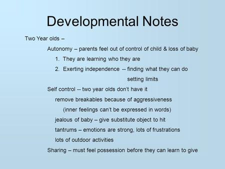 Developmental Notes Two Year olds – Autonomy – parents feel out of control of child & loss of baby 1. They are learning who they are 2. Exerting independence.