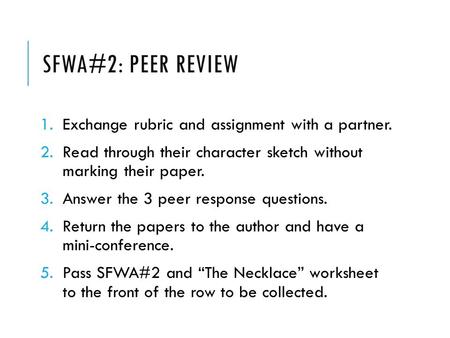SFWA#2: PEER REVIEW 1.Exchange rubric and assignment with a partner. 2.Read through their character sketch without marking their paper. 3.Answer the 3.