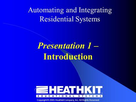 Automating and Integrating Residential Systems Copyright © 2005 Heathkit Company, Inc. All Rights Reserved Presentation 1 – Introduction.