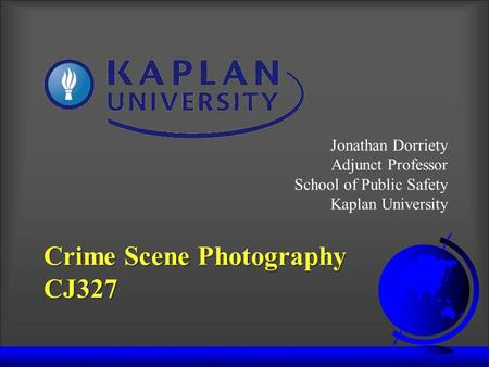 Crime Scene Photography CJ327 Jonathan Dorriety Adjunct Professor School of Public Safety Kaplan University.