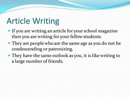Article Writing If you are writing an article for your school magazine then you are writing for your fellow students. They are people who are the same.