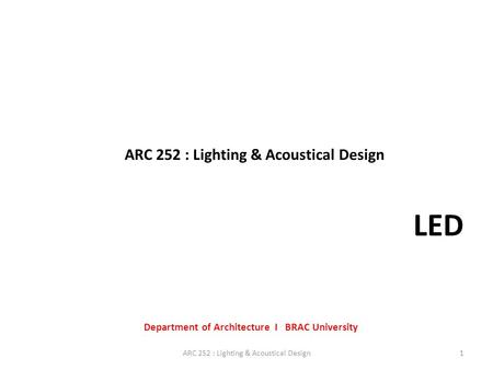 ARC 252 : Lighting & Acoustical Design Department of Architecture I BRAC University 1ARC 252 : Lighting & Acoustical Design LED.