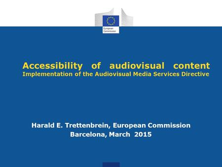 Accessibility of audiovisual content Implementation of the Audiovisual Media Services Directive Harald E. Trettenbrein, European Commission Barcelona,