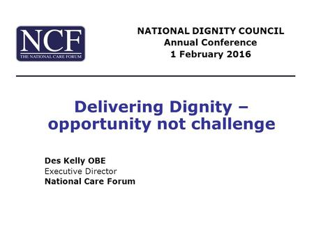 Delivering Dignity – opportunity not challenge Des Kelly OBE Executive Director National Care Forum NATIONAL DIGNITY COUNCIL Annual Conference 1 February.