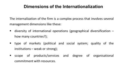 Dimensions of the Internationalization The internalization of the firm is a complex process that involves several management dimensions like these:  diversity.