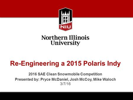 Re-Engineering a 2015 Polaris Indy 2016 SAE Clean Snowmobile Competition Presented by: Pryce McDaniel, Josh McCoy, Mike Waloch 3/7/16.