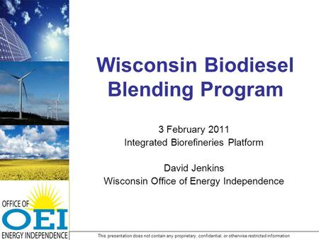 Wisconsin Biodiesel Blending Program 3 February 2011 Integrated Biorefineries Platform David Jenkins Wisconsin Office of Energy Independence This presentation.