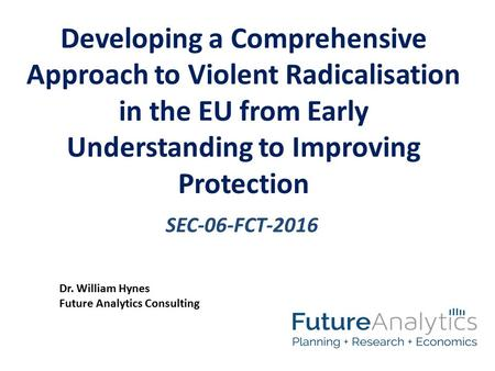 SEC-06-FCT-2016 Developing a Comprehensive Approach to Violent Radicalisation in the EU from Early Understanding to Improving Protection Dr. William Hynes.