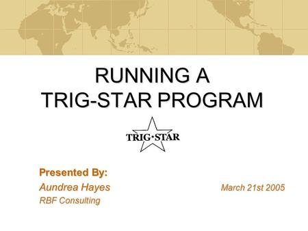 RUNNING A TRIG-STAR PROGRAM Presented By: Aundrea Hayes March 21st 2005 RBF Consulting.